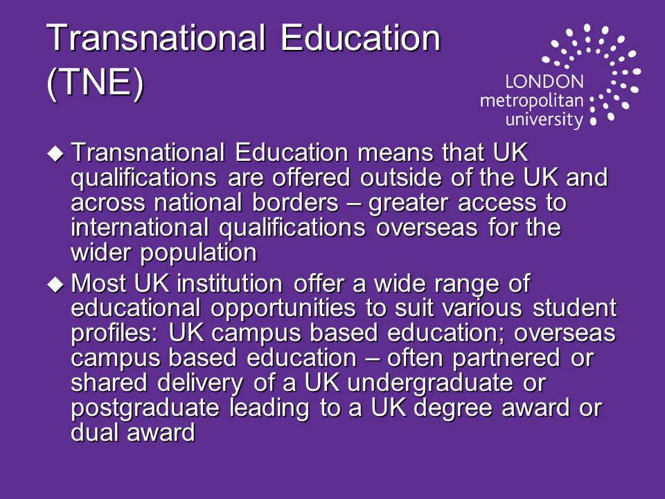 Transnational Education (TNE) u Transnational Education means that UK qualifications are offered outside of the UK and across national borders – great