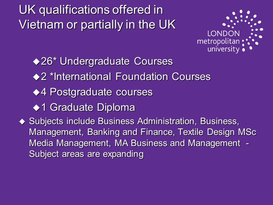 UK qualifications offered in Vietnam or partially in the UK u 26* Undergraduate Courses u 2 *International Foundation Courses u 4 Postgraduate courses