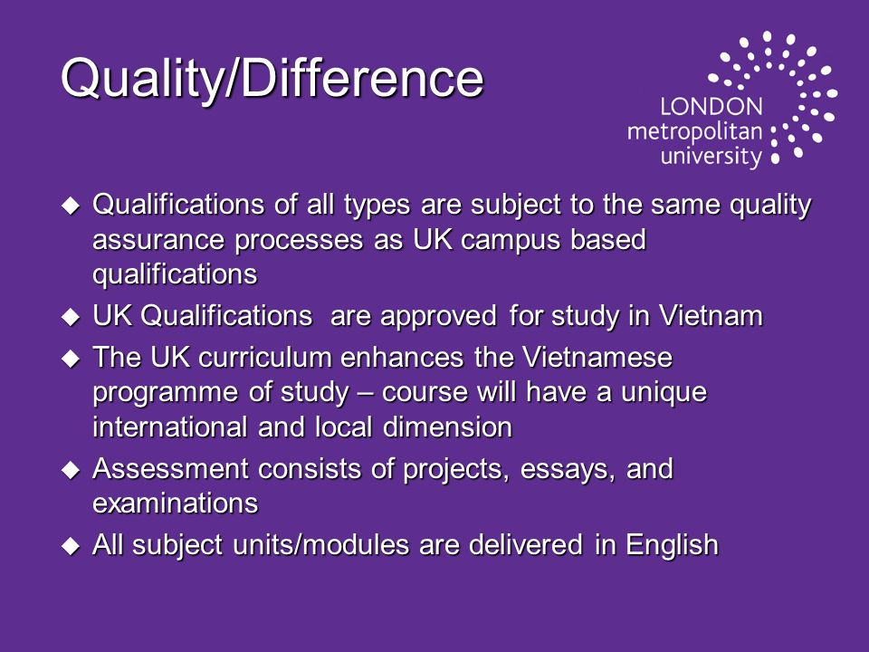 Quality/Difference u Qualifications of all types are subject to the same quality assurance processes as UK campus based qualifications u UK Qualificat