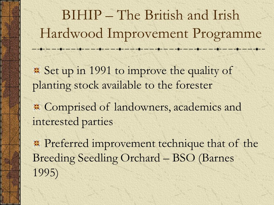 Set up in 1991 to improve the quality of planting stock available to the forester Comprised of landowners, academics and interested parties Preferred improvement technique that of the Breeding Seedling Orchard – BSO (Barnes 1995) BIHIP – The British and Irish Hardwood Improvement Programme