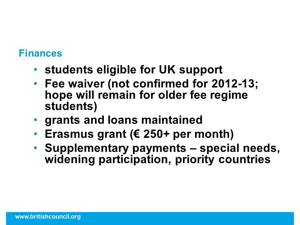 students eligible for UK support Fee waiver (not confirmed for 2012-13; hope will remain for older fee regime students) grants and loans maintained Er