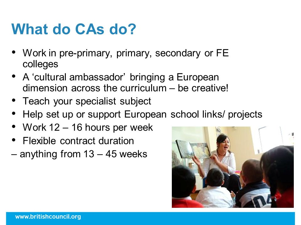 What do CAs do? Work in pre-primary, primary, secondary or FE colleges A cultural ambassador bringing a European dimension across the curriculum – be