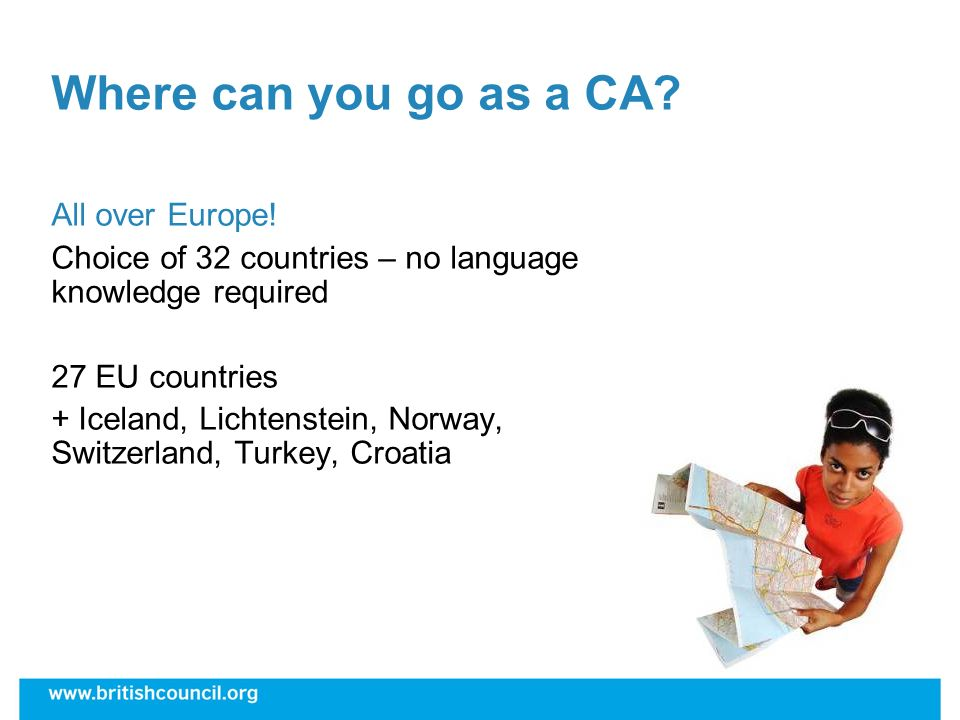 Where can you go as a CA? All over Europe! Choice of 32 countries – no language knowledge required 27 EU countries + Iceland, Lichtenstein, Norway, Sw