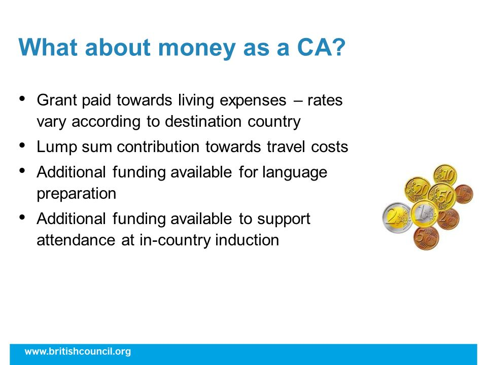 What about money as a CA? Grant paid towards living expenses – rates vary according to destination country Lump sum contribution towards travel costs