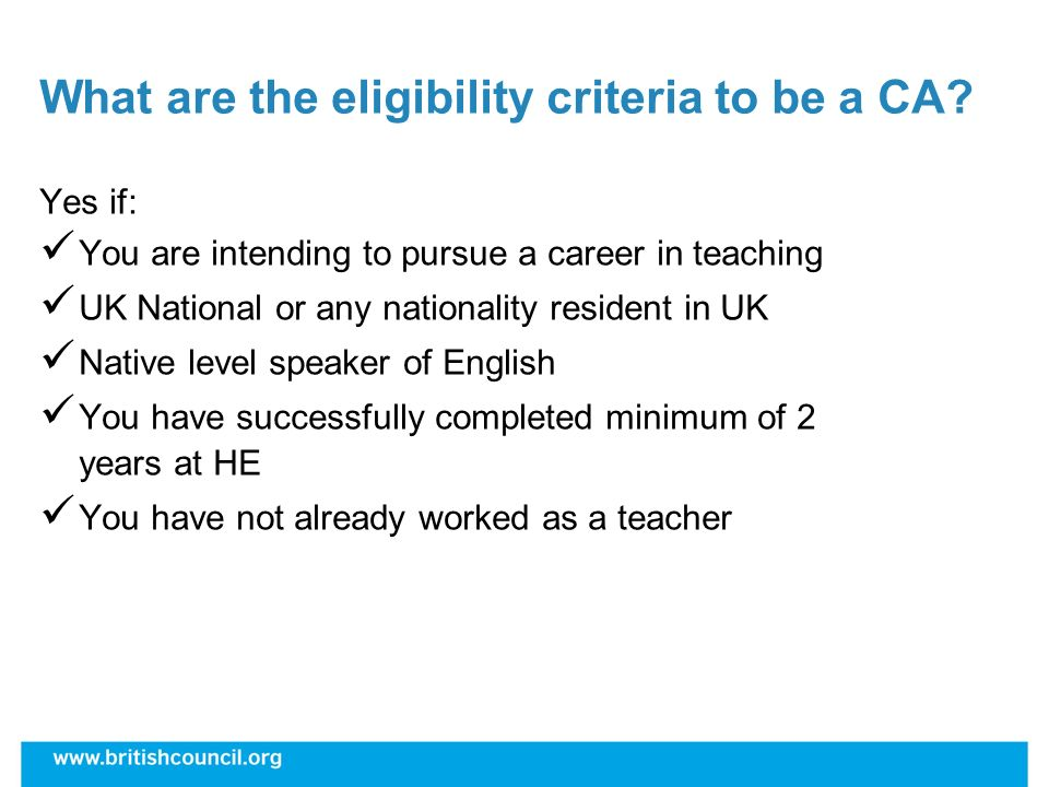 What are the eligibility criteria to be a CA? Yes if: You are intending to pursue a career in teaching UK National or any nationality resident in UK N
