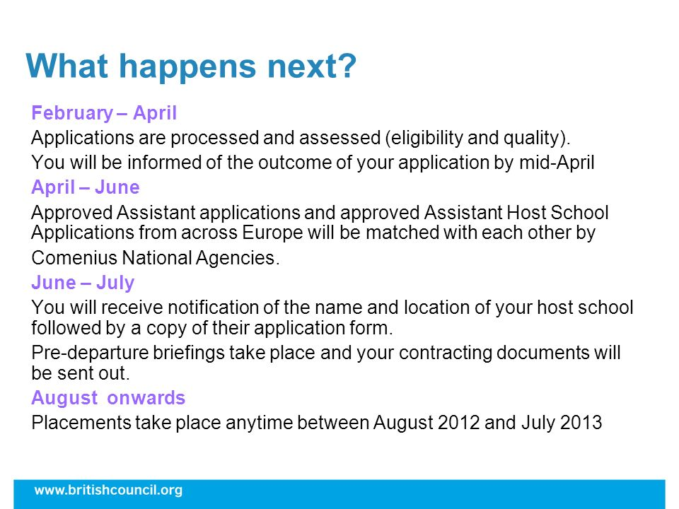 What happens next? February – April Applications are processed and assessed (eligibility and quality). You will be informed of the outcome of your app