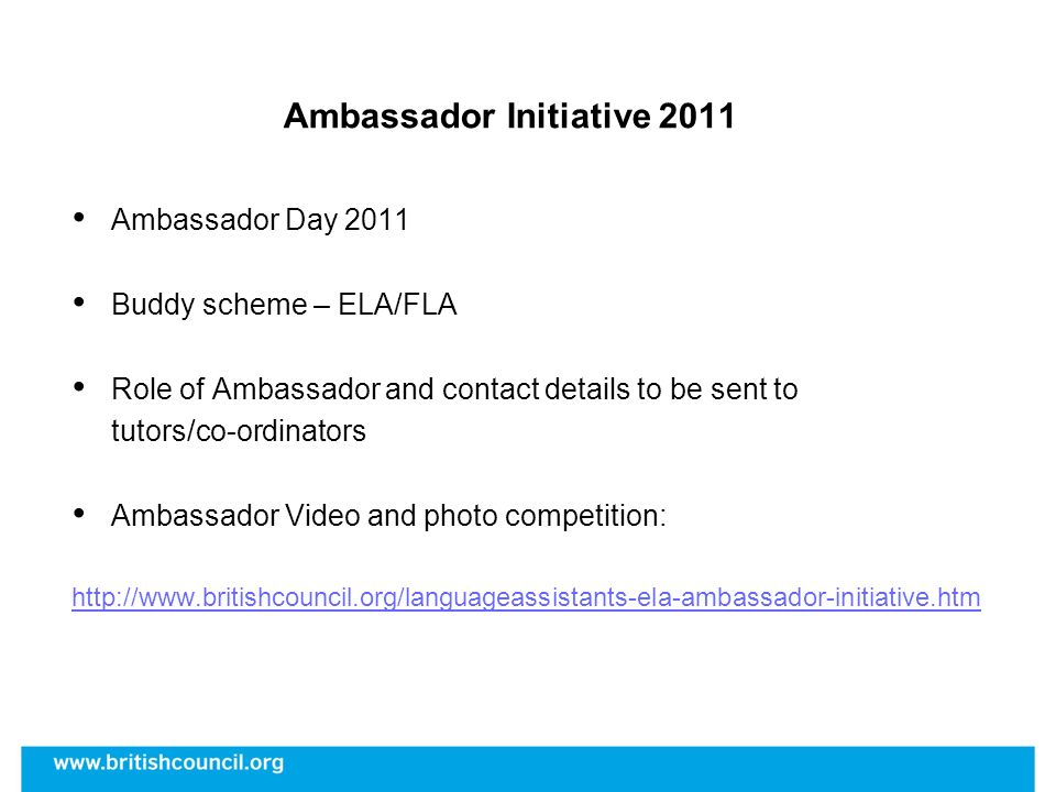 Ambassador Initiative 2011 Ambassador Day 2011 Buddy scheme – ELA/FLA Role of Ambassador and contact details to be sent to tutors/co-ordinators Ambass