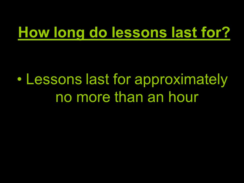 How long do lessons last for? Lessons last for approximately no more than an hour