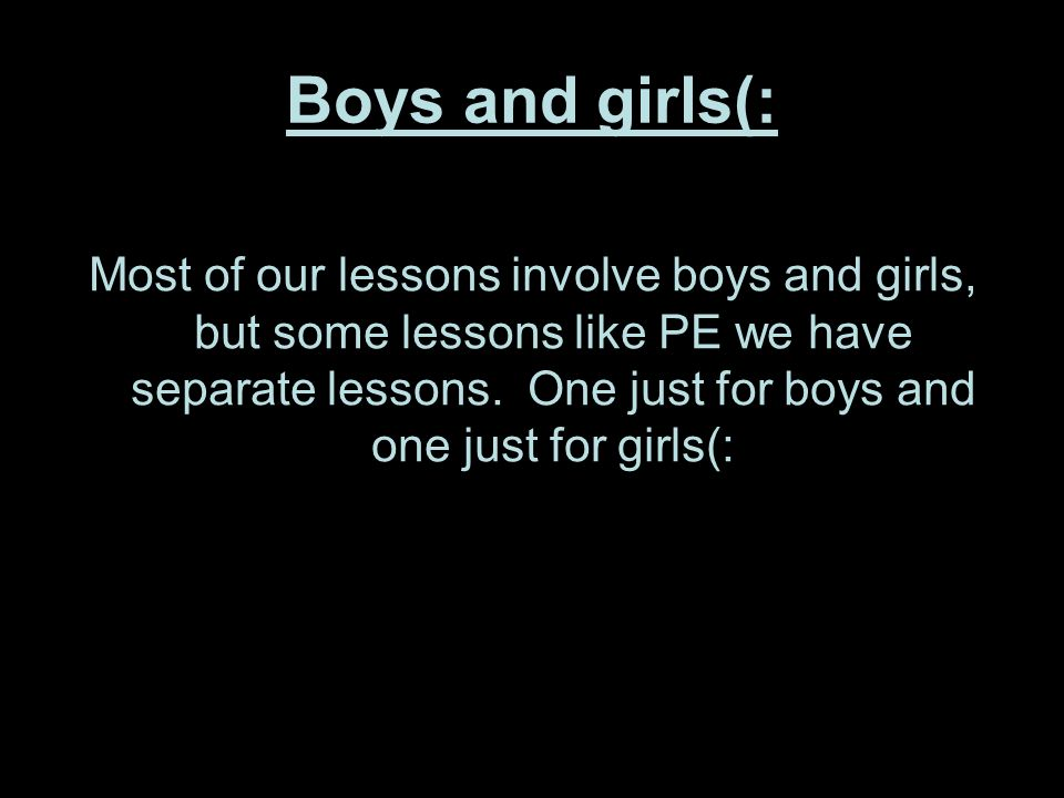 Boys and girls(: Most of our lessons involve boys and girls, but some lessons like PE we have separate lessons. One just for boys and one just for gir