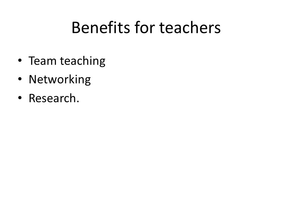 Benefits for teachers Team teaching Networking Research.