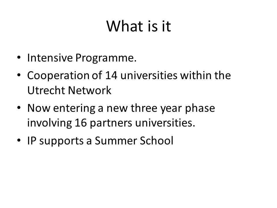 What is it Intensive Programme. Cooperation of 14 universities within the Utrecht Network Now entering a new three year phase involving 16 partners un