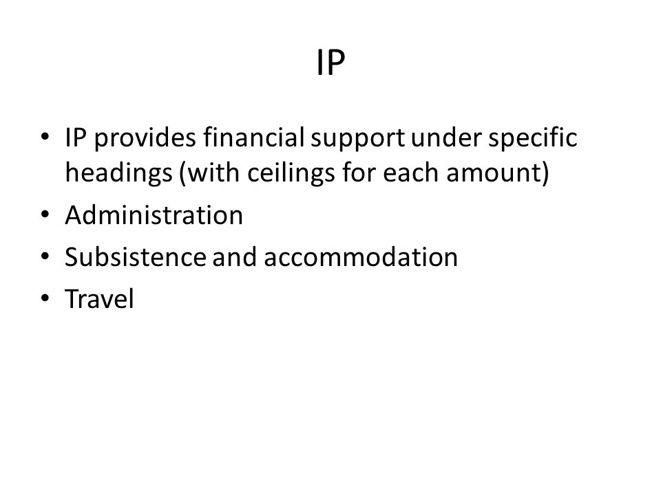 IP IP provides financial support under specific headings (with ceilings for each amount) Administration Subsistence and accommodation Travel