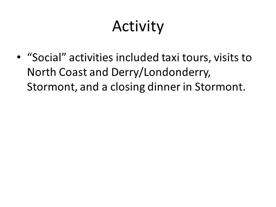 Activity Social activities included taxi tours, visits to North Coast and Derry/Londonderry, Stormont, and a closing dinner in Stormont.