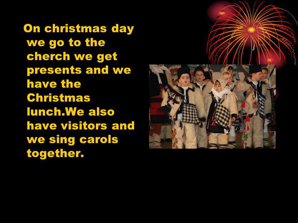 On christmas day we go to the cherch we get presents and we have the Christmas lunch.We also have visitors and we sing carols together.