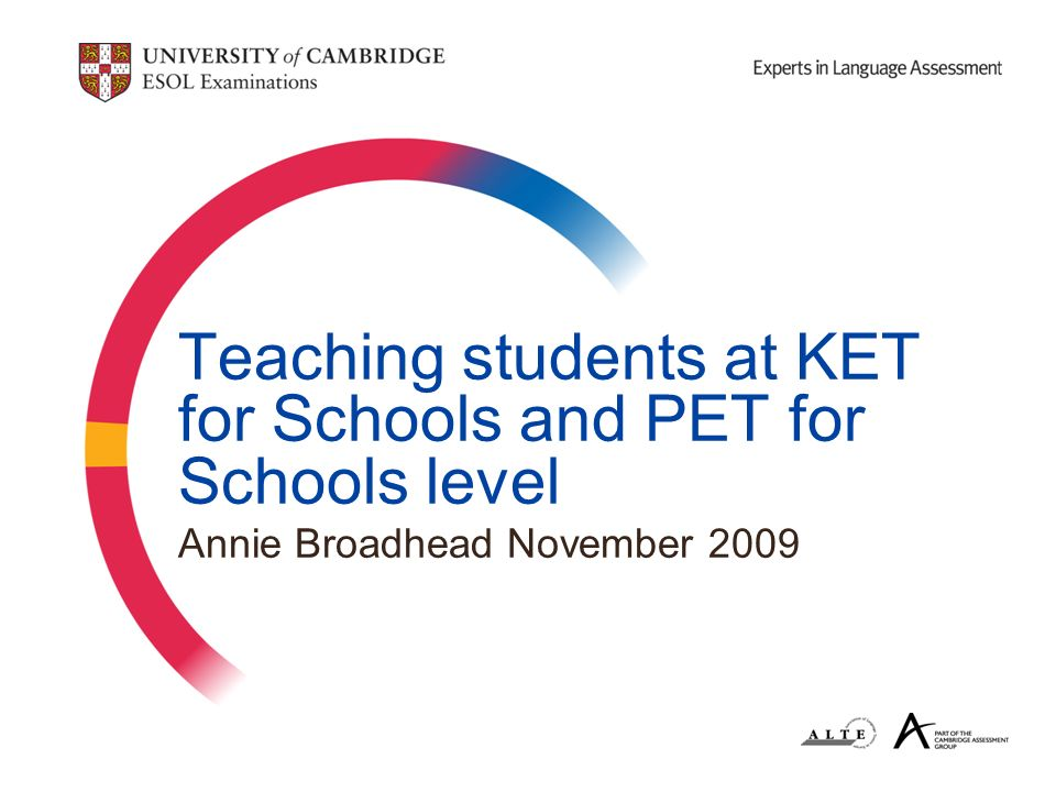 Teaching students at KET for Schools and PET for Schools level Annie Broadhead November 2009