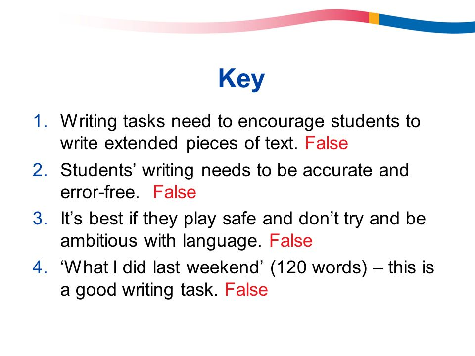Key 1.Writing tasks need to encourage students to write extended pieces of text. False 2.Students writing needs to be accurate and error-free. False 3