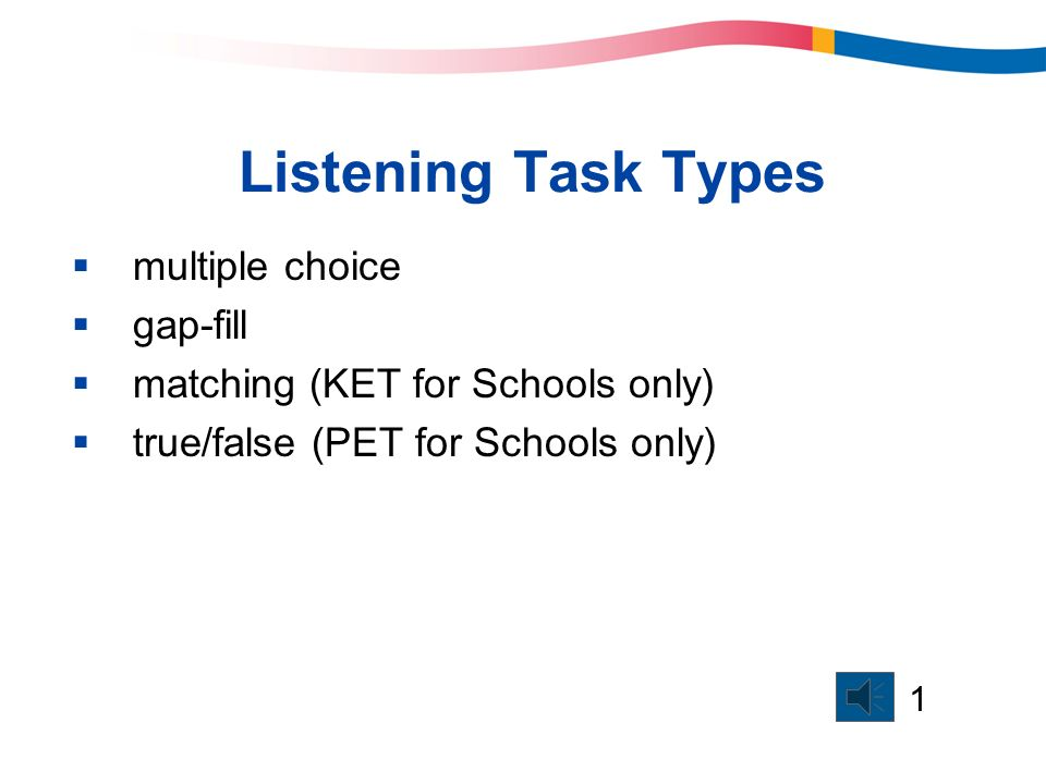 Listening Task Types multiple choice gap-fill matching (KET for Schools only) true/false (PET for Schools only) 1