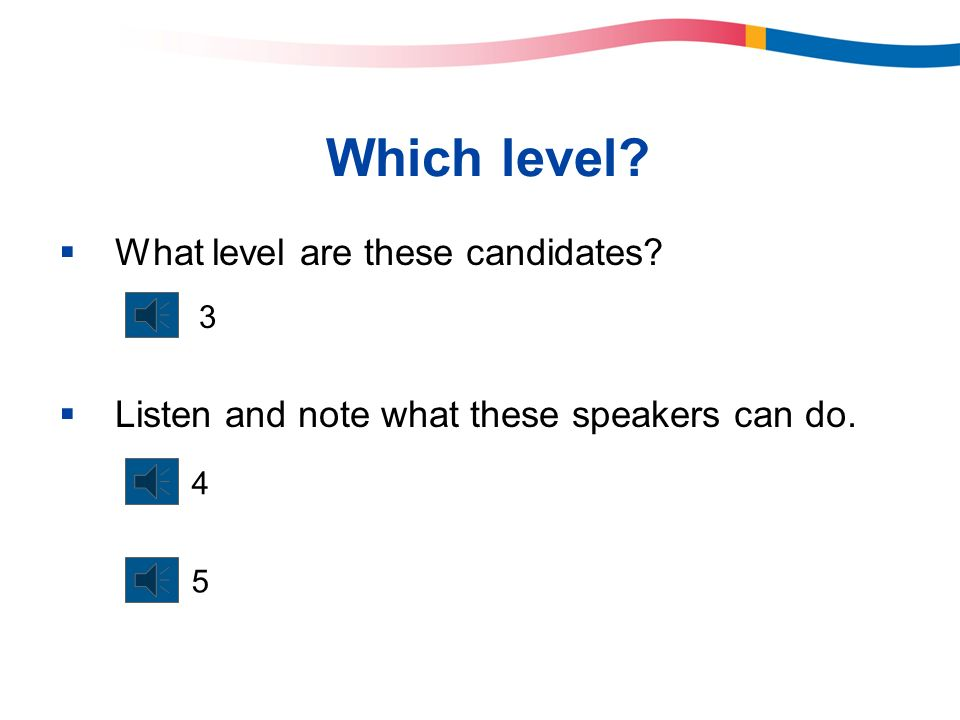 Which level? What level are these candidates? Listen and note what these speakers can do. 3 4 5