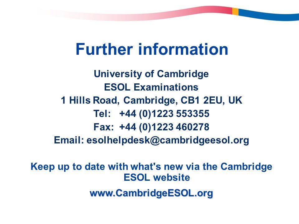 Further information University of Cambridge ESOL Examinations 1 Hills Road, Cambridge, CB1 2EU, UK Tel:+44 (0)1223 553355 Fax:+44 (0)1223 460278 Email