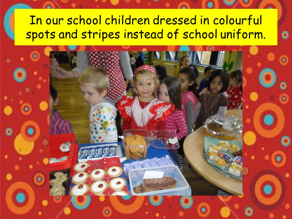 In our school children dressed in colourful spots and stripes instead of school uniform.