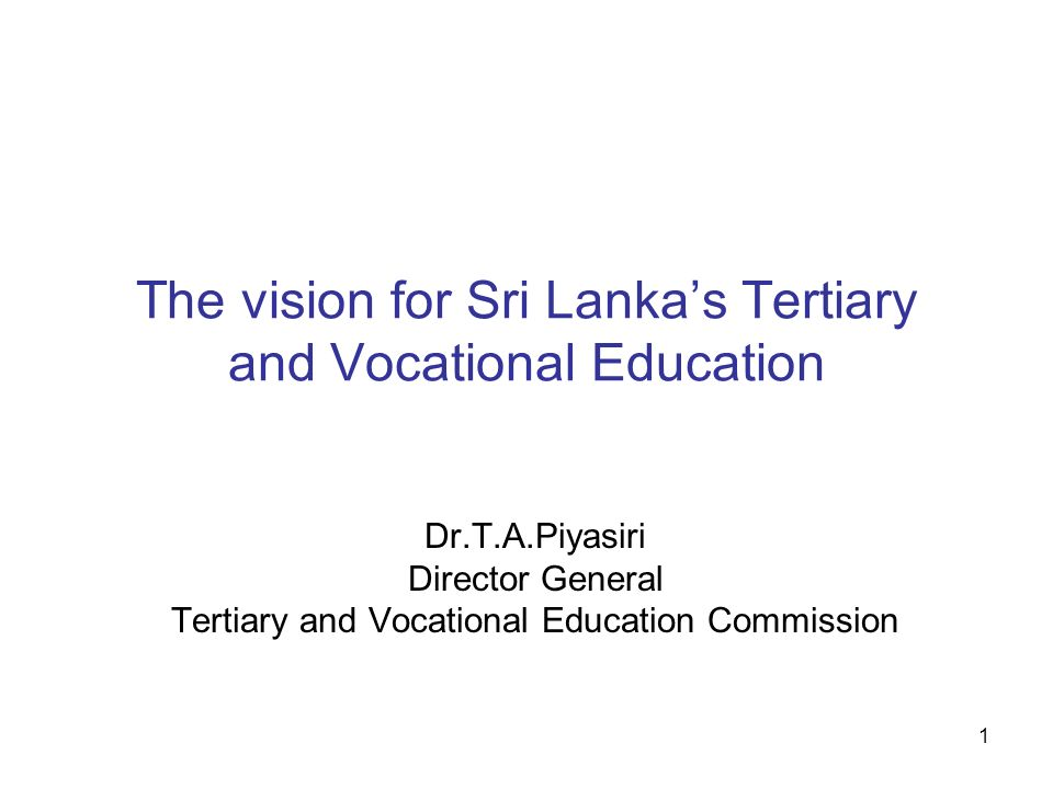 1 The vision for Sri Lankas Tertiary and Vocational Education Dr.T.A.Piyasiri Director General Tertiary and Vocational Education Commission