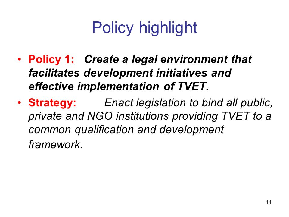 11 Policy highlight Policy 1: Create a legal environment that facilitates development initiatives and effective implementation of TVET. Strategy:Enact