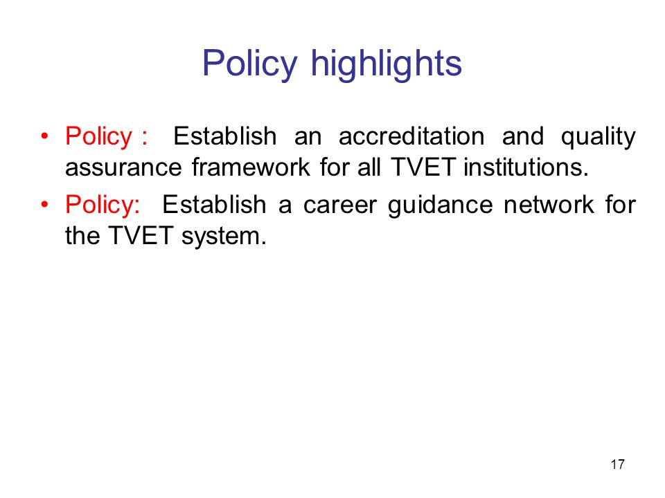 17 Policy highlights Policy :Establish an accreditation and quality assurance framework for all TVET institutions. Policy: Establish a career guidance