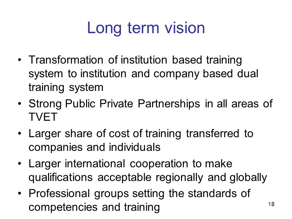 18 Long term vision Transformation of institution based training system to institution and company based dual training system Strong Public Private Pa