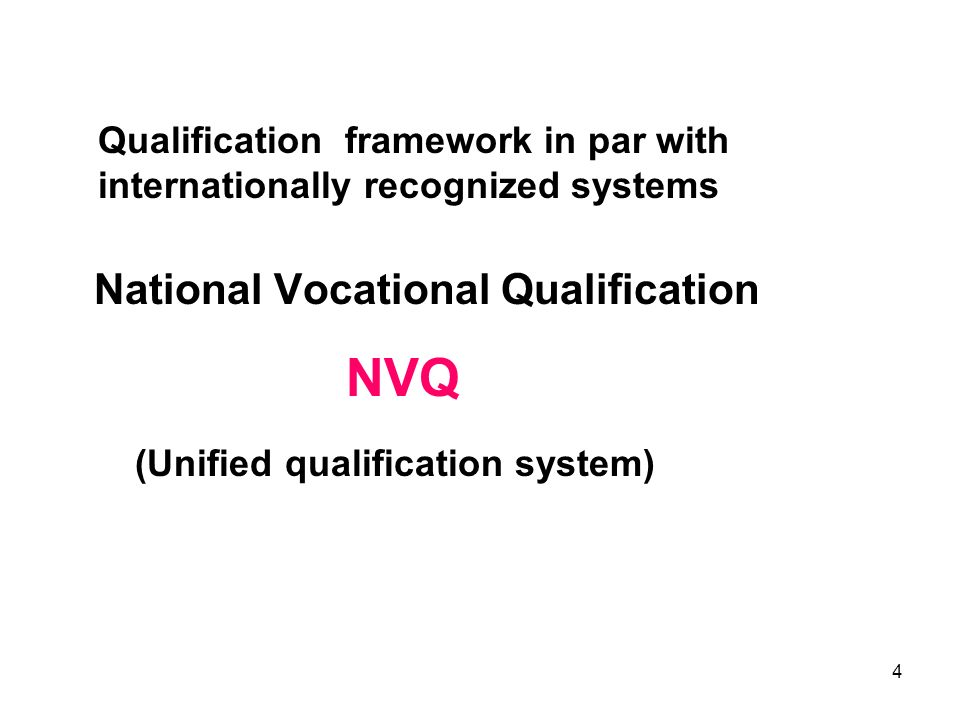 4 Qualification framework in par with internationally recognized systems National Vocational Qualification NVQ (Unified qualification system)