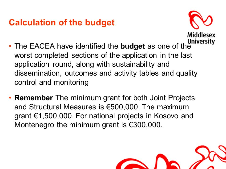 Calculation of the budget The EACEA have identified the budget as one of the worst completed sections of the application in the last application round, along with sustainability and dissemination, outcomes and activity tables and quality control and monitoring Remember The minimum grant for both Joint Projects and Structural Measures is 500,000.