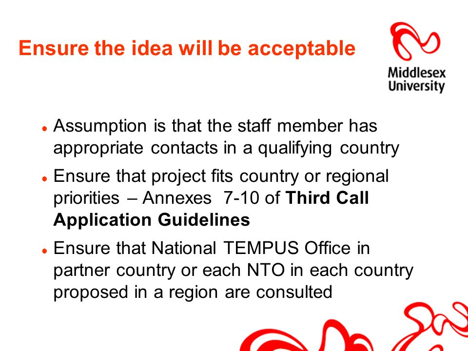 Ensure the idea will be acceptable Assumption is that the staff member has appropriate contacts in a qualifying country Ensure that project fits country or regional priorities – Annexes 7-10 of Third Call Application Guidelines Ensure that National TEMPUS Office in partner country or each NTO in each country proposed in a region are consulted
