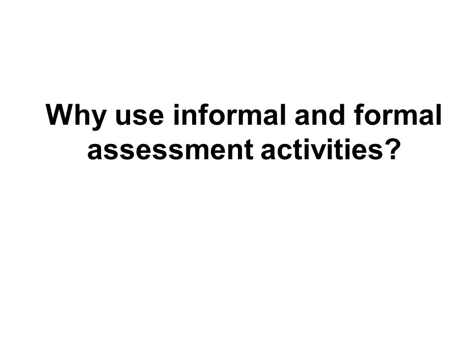 Why use informal and formal assessment activities?