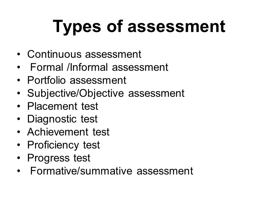 Types of assessment Continuous assessment Formal /Informal assessment Portfolio assessment Subjective/Objective assessment Placement test Diagnostic t
