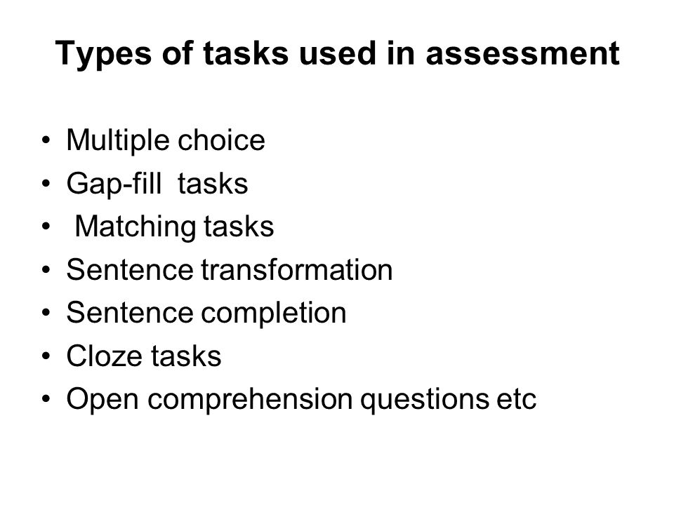 Types of tasks used in assessment Multiple choice Gap-fill tasks Matching tasks Sentence transformation Sentence completion Cloze tasks Open comprehen