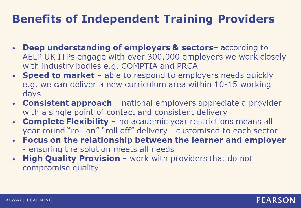 Benefits of Independent Training Providers Deep understanding of employers & sectors– according to AELP UK ITPs engage with over 300,000 employers we work closely with industry bodies e.g.