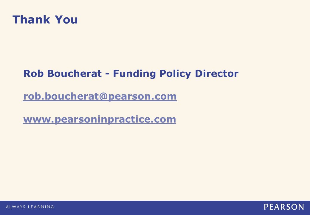 Thank You Rob Boucherat - Funding Policy Director rob.boucherat@pearson.com www.pearsoninpractice.com
