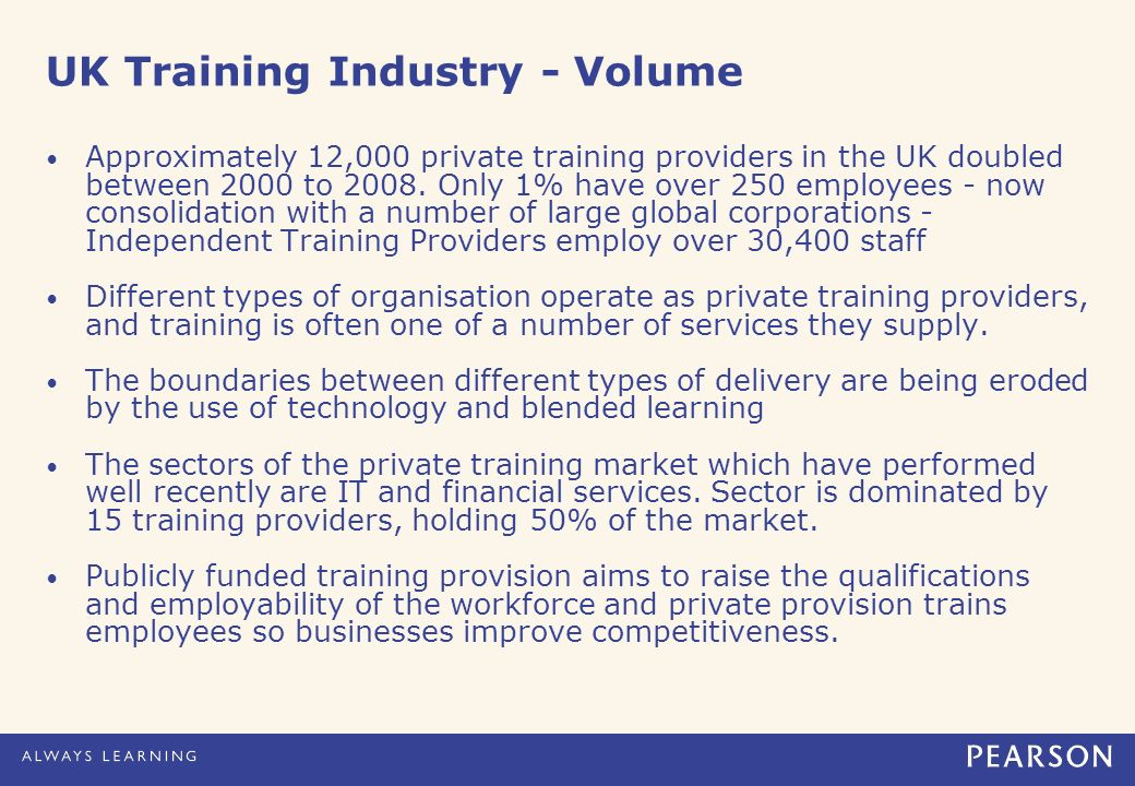 UK Training Industry - Volume Approximately 12,000 private training providers in the UK doubled between 2000 to 2008. Only 1% have over 250 employees