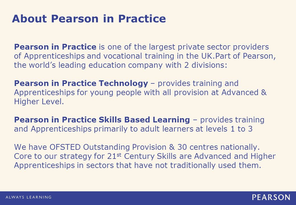 About Pearson in Practice Pearson in Practice is one of the largest private sector providers of Apprenticeships and vocational training in the UK.Part of Pearson, the worlds leading education company with 2 divisions: Pearson in Practice Technology – provides training and Apprenticeships for young people with all provision at Advanced & Higher Level.