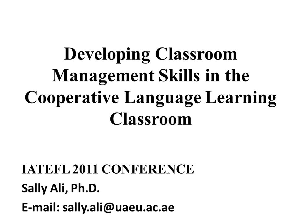 Developing Classroom Management Skills in the Cooperative Language Learning Classroom IATEFL 2011 CONFERENCE Sally Ali, Ph.D. E-mail: sally.ali@uaeu.a