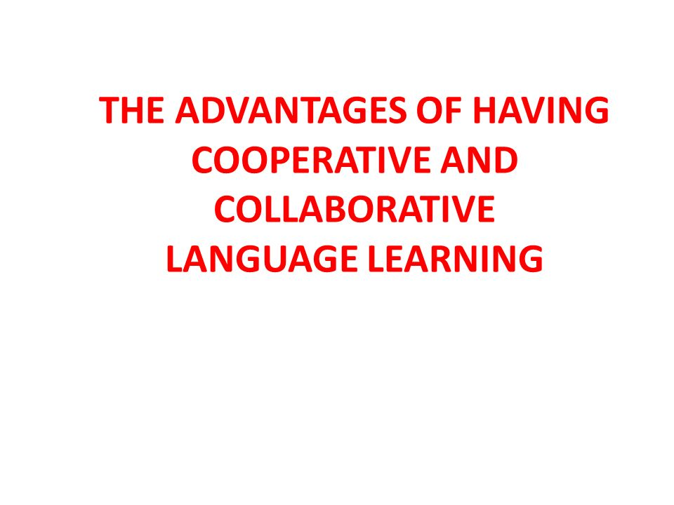 THE ADVANTAGES OF HAVING COOPERATIVE AND COLLABORATIVE LANGUAGE LEARNING