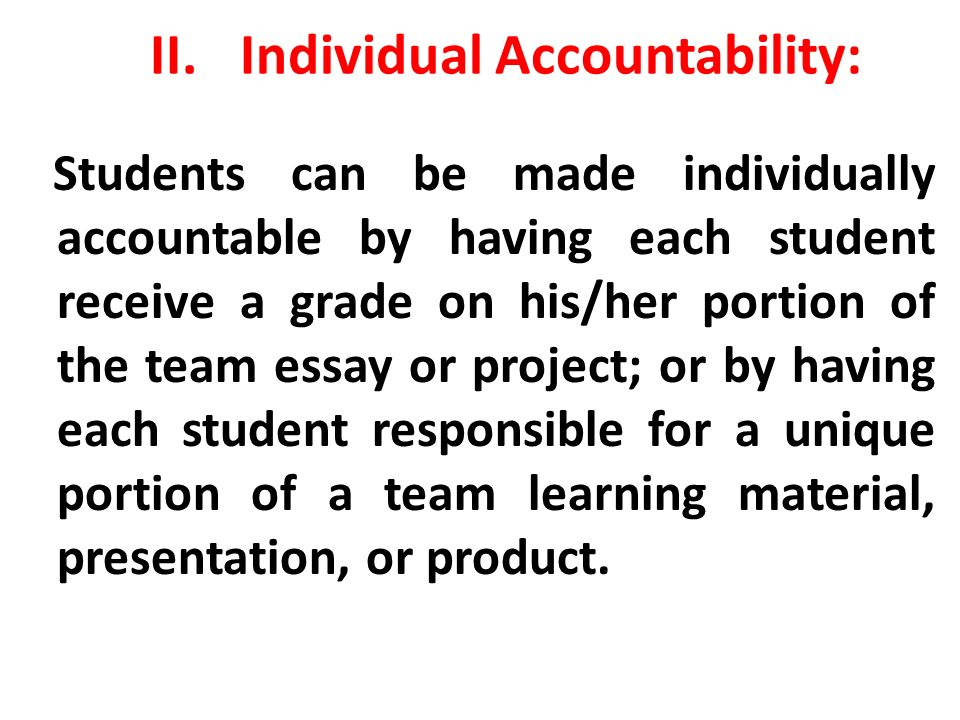 II.Individual Accountability: Students can be made individually accountable by having each student receive a grade on his/her portion of the team essa