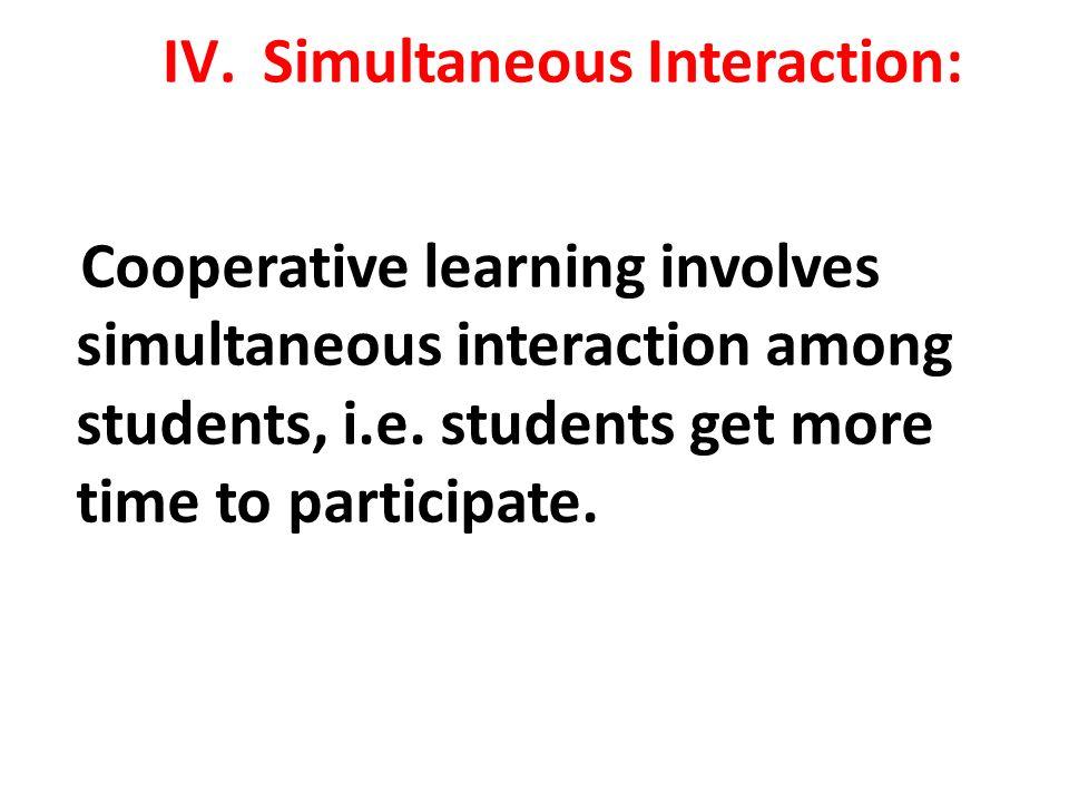 IV.Simultaneous Interaction: Cooperative learning involves simultaneous interaction among students, i.e.