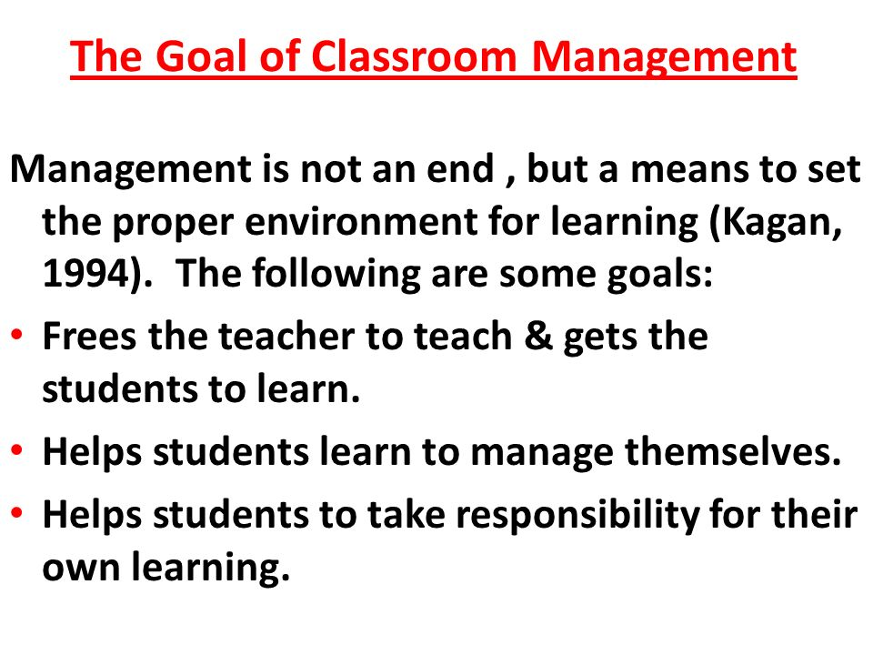 The Goal of Classroom Management Management is not an end, but a means to set the proper environment for learning (Kagan, 1994).