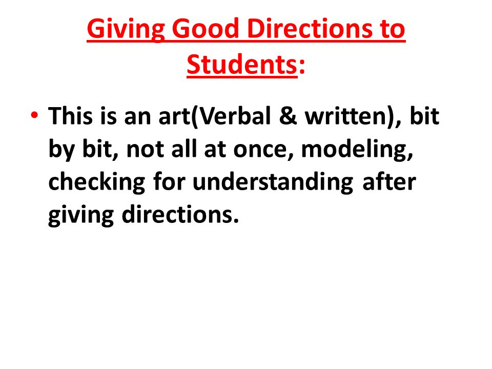 Giving Good Directions to Students: This is an art(Verbal & written), bit by bit, not all at once, modeling, checking for understanding after giving directions.
