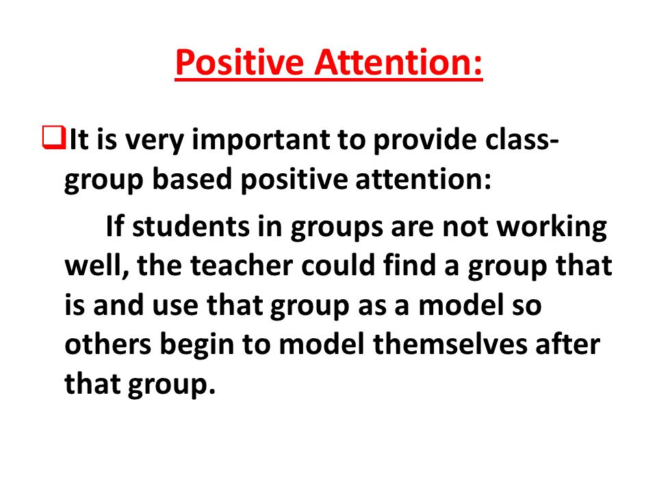 Positive Attention: It is very important to provide class- group based positive attention: If students in groups are not working well, the teacher cou