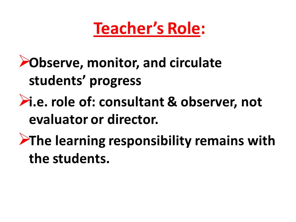 Teachers Role: Observe, monitor, and circulate students progress i.e. role of: consultant & observer, not evaluator or director. The learning responsi