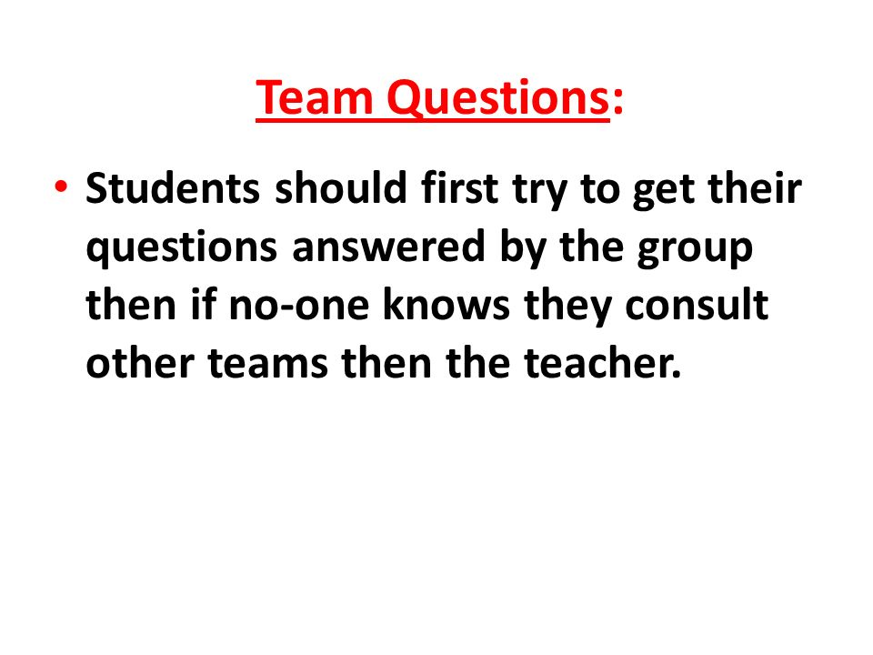 Team Questions: Students should first try to get their questions answered by the group then if no-one knows they consult other teams then the teacher.