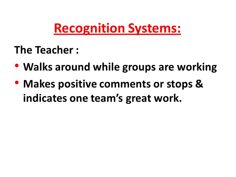 Recognition Systems: The Teacher : Walks around while groups are working Makes positive comments or stops & indicates one teams great work.