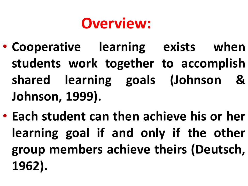 Cooperative learning exists when students work together to accomplish shared learning goals (Johnson & Johnson, 1999). Each student can then achieve h