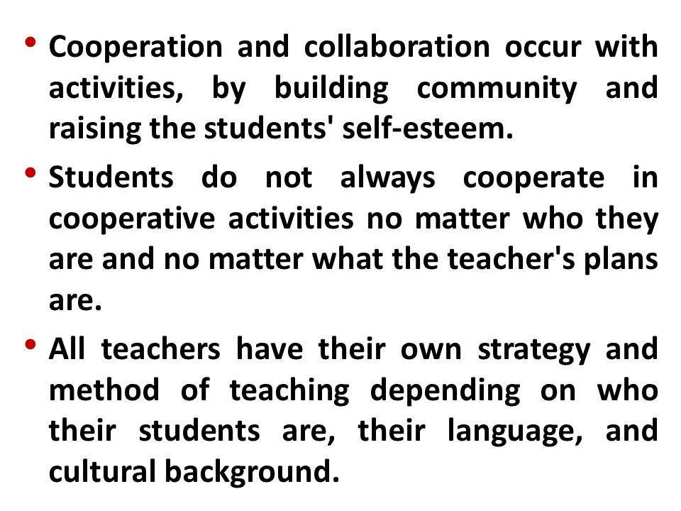 Cooperation and collaboration occur with activities, by building community and raising the students' self-esteem. Students do not always cooperate in
